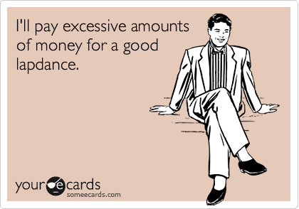 I'll pay excessive amountsof money for a goodlapdance.