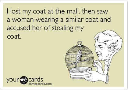 I lost my coat at the mall, then saw a woman wearing a similar coat and accused her of stealing my coat.