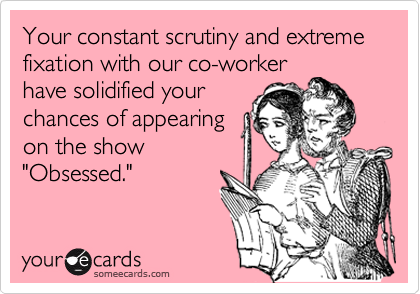 """Your constant scrutiny and extreme fixation with our co-worker have solidified your chances of appearing on the show """"Obsessed."""""""