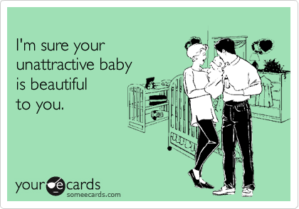 I'm sure your  unattractive baby  is beautiful  to you.