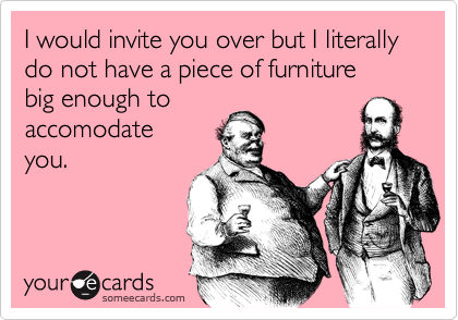 I would invite you over but I literally do not have a piece of furniture 