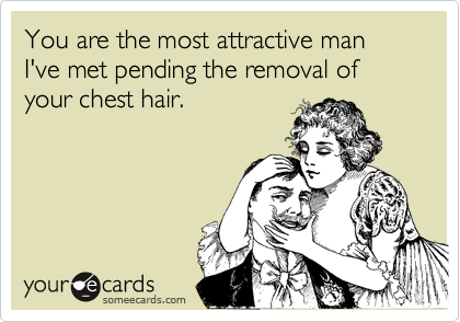 You are the most attractive man I've met pending the removal of your chest hair.