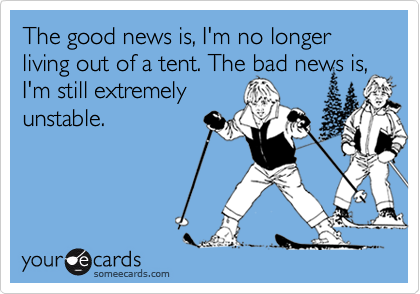 The good news is, I'm no longer living out of a tent. The bad news is, I'm still extremelyunstable.