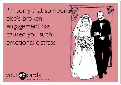 I'm sorry that someone else's broken engagement has caused you such emotional distress.