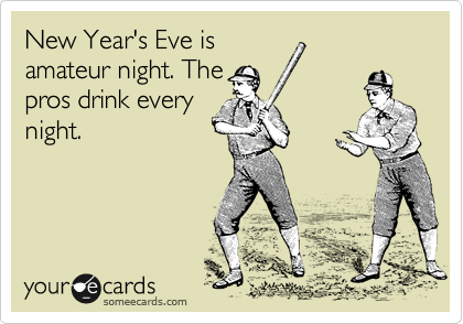 New Year\'s Eve is amateur night. The pros drink every night. | New ...