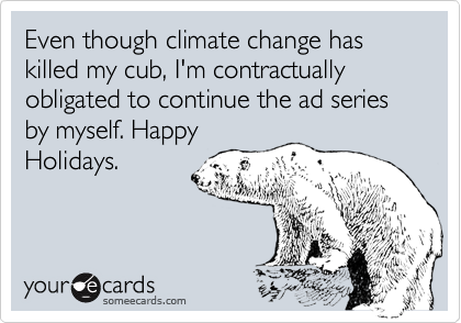 Even though climate change has killed my cub, I'm contractually obligated to continue the ad series by myself. HappyHolidays.