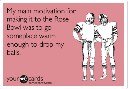 My main motivation for making it to the Rose Bowl was to go someplace warm enough to drop my balls.