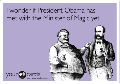 I wonder if President Obama has met with the Minister of Magic yet.