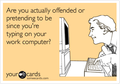 Are you actually offended or pretending to be since you're typing on your work computer?