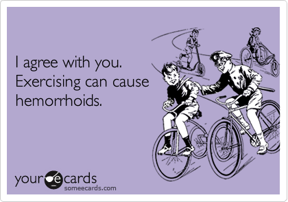 I agree with you. Exercising can causehemorrhoids.