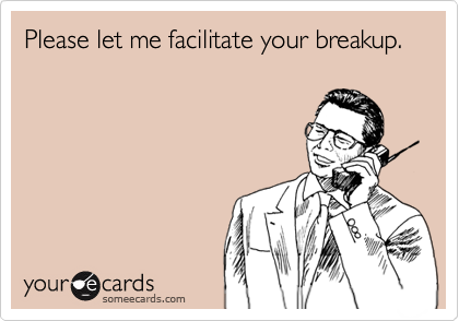 Please let me facilitate your breakup.
