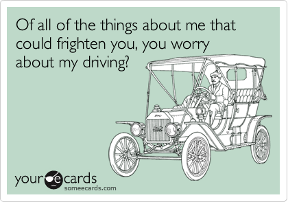 Of all of the things about me that could frighten you, you worry about my driving?