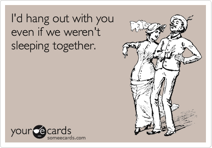 I'd hang out with you even if we weren't sleeping together.