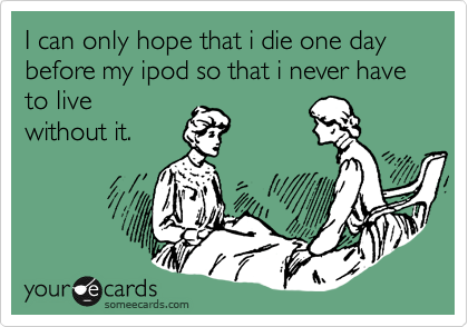 I can only hope that i die one day before my ipod so that i never have to live