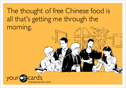 The thought of free Chinese food is all that's getting me through the morning.