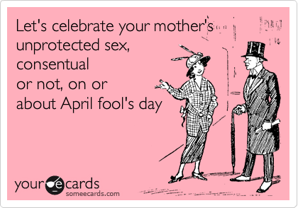 Let's celebrate your mother's  unprotected sex, 