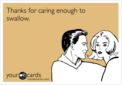 Thanks for caring enough to swallow.