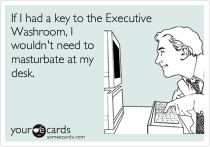 If I had a key to the Executive Washroom, I wouldn't need to masturbate at my desk.