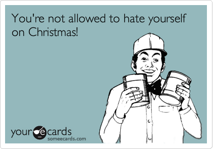 You're not allowed to hate yourself on Christmas!