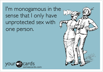 I'm monogamous in the sense that I only have unprotected sex with one person.