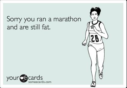 Sorry you ran a marathonand are still fat.