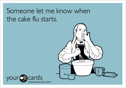 Someone let me know whenthe cake flu starts.