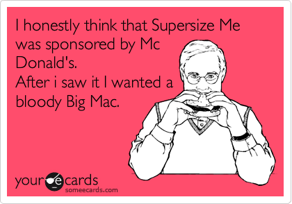 I honestly think that Supersize Me was sponsored by Mc Donald's.  After i saw it I wanted a  bloody Big Mac.
