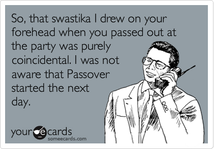 So, that swastika I drew on your forehead when you passed out at the party was purely