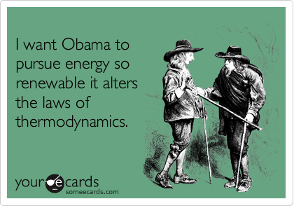 I want Obama to pursue energy sorenewable it alters the laws ofthermodynamics.