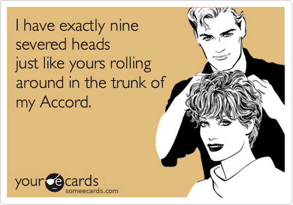 I have exactly ninesevered headsjust like yours rollingaround in the trunk ofmy Accord.