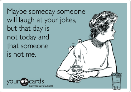 Maybe someday someonewill laugh at your jokes,but that day isnot today andthat someoneis not me.