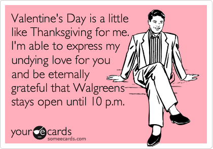 Valentine's Day is a little like Thanksgiving for me. I'm able to express my undying love for you and be enternally grateful that Walgreens stays open until 10 p.m.