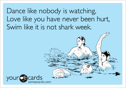 Dance like nobody is watching, Love like you have never been hurt,  Swim like it is not shark week.