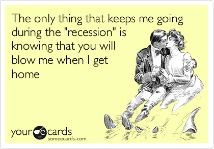 "The only thing that keeps me going during the ""recession"" is