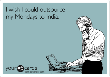 someecards.com - I wish I could outsource my Mondays to India.