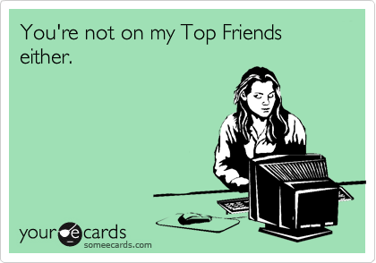 You're not on my Top Friends either.