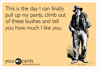 This is the day I can finally pull up my pants, climb out of these bushes and tell you how much I like you.