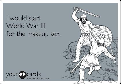 I would start World War III for the makeup sex.