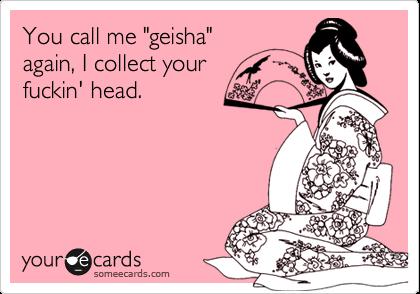 "You call me ""geisha""again, I collect yourfuckin' head."