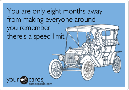 You are only eight months away from making everyone around you remember there's a speed limit