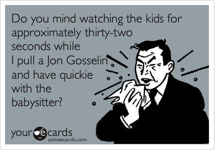 Do you mind watching the kids for approximately thirty-two seconds while I pull a Jon Gosselin and have quickie with the babysitter?