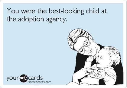 You were the best-looking child at the adoption agency.