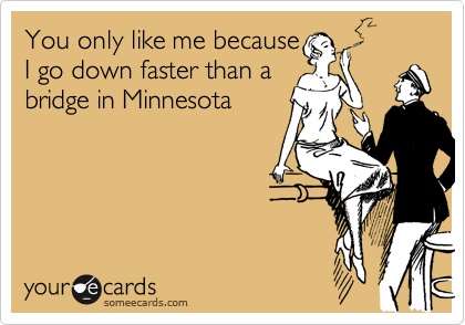 You only like me becauseI go down faster than a bridge in Minnesota