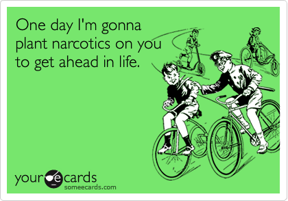 One day I'm gonnaplant narcotics on youto get ahead in life.