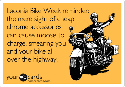 Laconia Bike Week reminder: the mere sight of cheap chrome accessories can cause moose to charge, smearing you and your bike all over the highway.