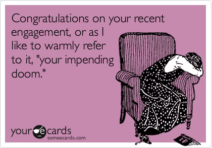 """Congratulations on your recent engagement, or as Ilike to warmly referto it, """"your impendingdoom."""""""