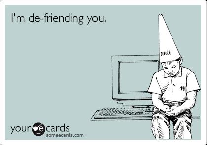 I'm de-friending you.