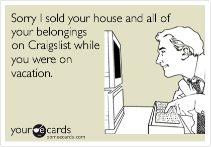 Sorry I sold your house and all of your belongings