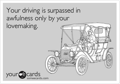 Your driving is surpassed in awfulness only by your