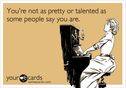 You're not as pretty or talented as some people say you are.